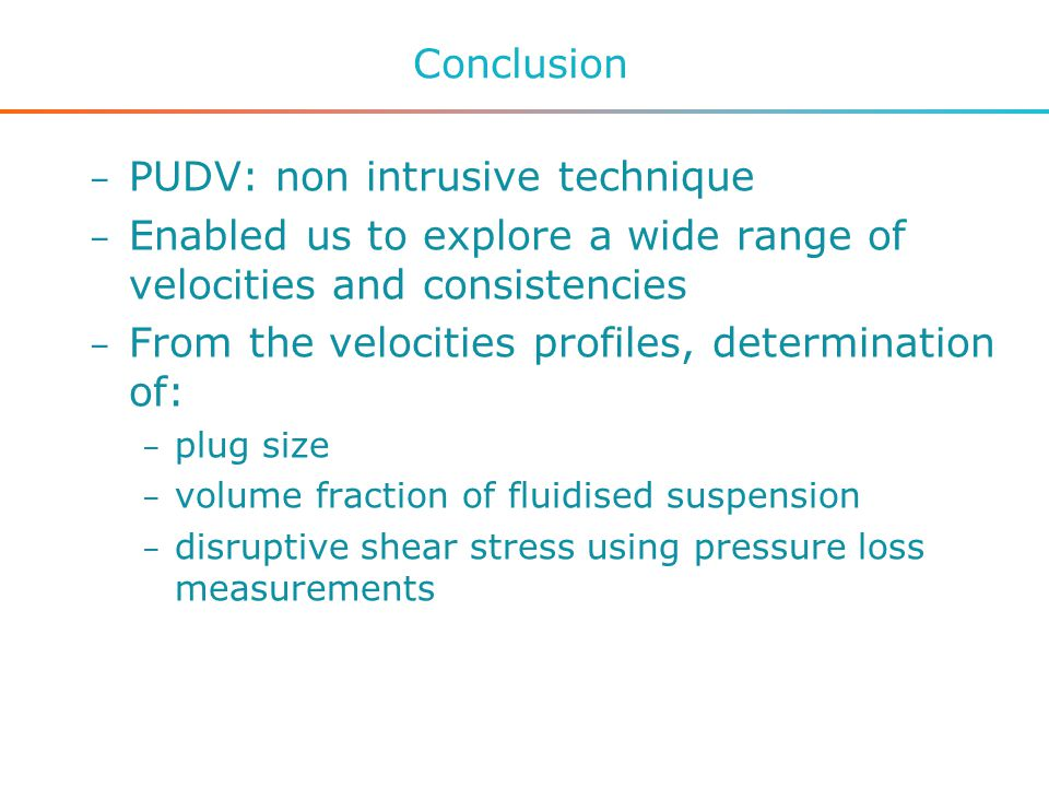 Conclusion – PUDV: non intrusive technique – Enabled us to explore a wide range of velocities and consistencies – From the velocities profiles, determination of: – plug size – volume fraction of fluidised suspension – disruptive shear stress using pressure loss measurements