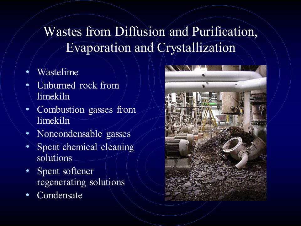 Wastes from Diffusion and Purification, Evaporation and Crystallization Wastelime Unburned rock from limekiln Combustion gasses from limekiln Noncondensable gasses Spent chemical cleaning solutions Spent softener regenerating solutions Condensate