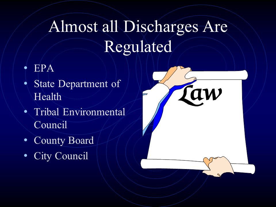 Almost all Discharges Are Regulated EPA State Department of Health Tribal Environmental Council County Board City Council