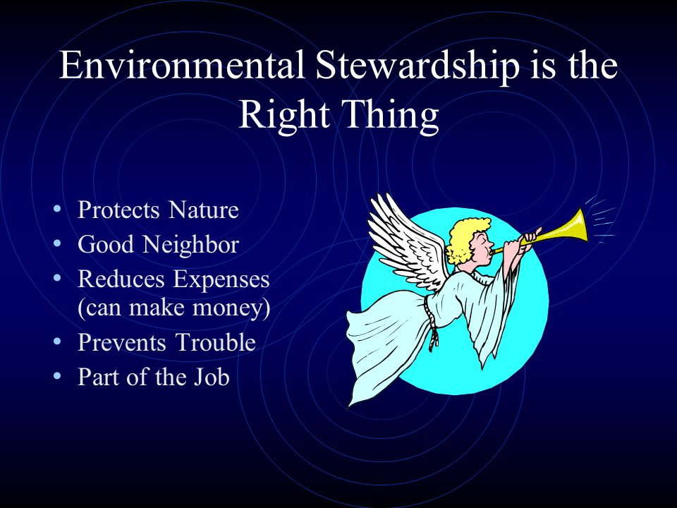 Environmental Stewardship is the Right Thing Protects Nature Good Neighbor Reduces Expenses (can make money) Prevents Trouble Part of the Job