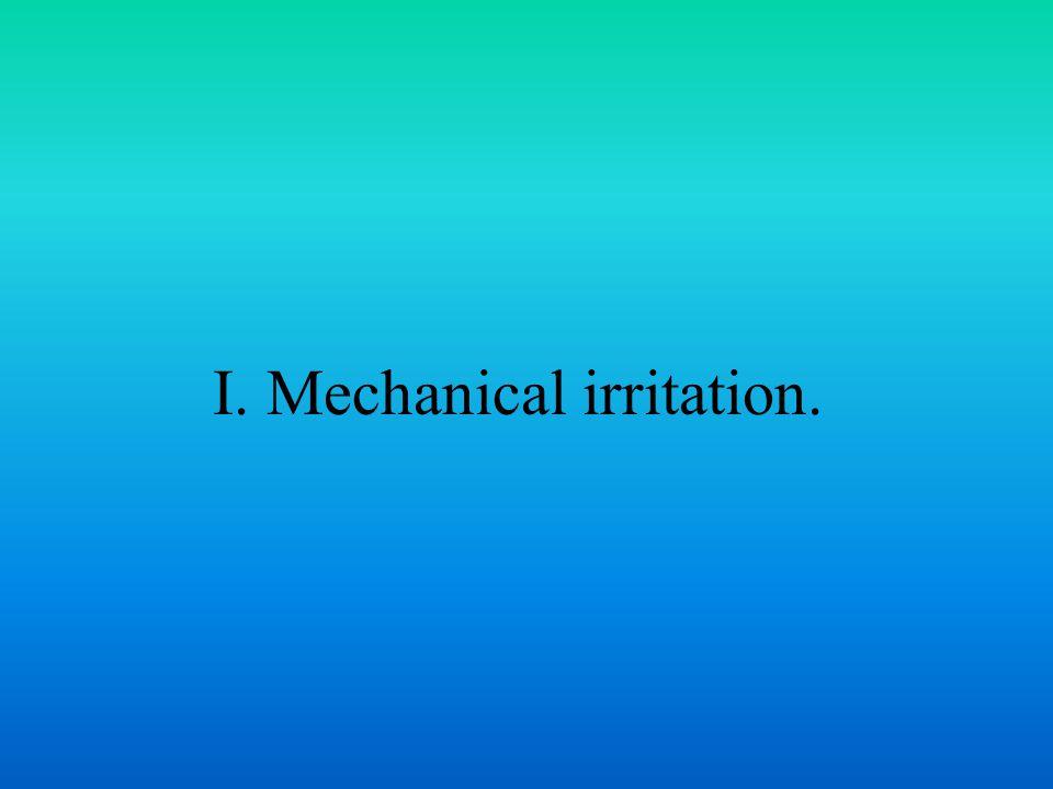 I. Mechanical irritation.