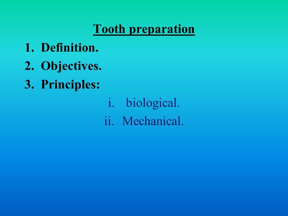 Tooth preparation 1.Definition. 2.Objectives. 3.Principles: i.biological. ii.Mechanical.