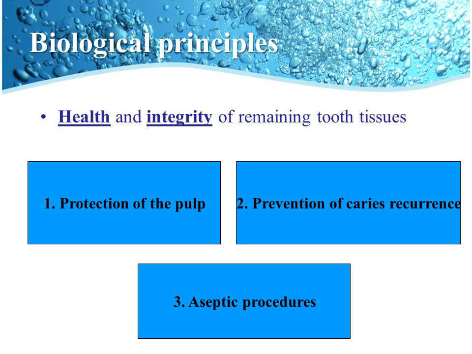 Biological principles Health and integrity of remaining tooth tissues 1. Protection of the pulp2. Prevention of caries recurrence 3. Aseptic procedure