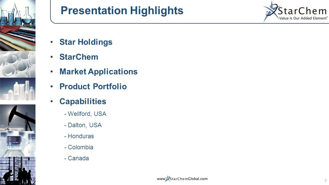 Presentation Highlights Star Holdings StarChem Market Applications Product Portfolio Capabilities - Wellford, USA - Dalton, USA - Honduras - Colombia
