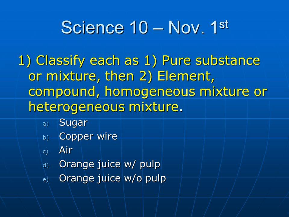 Science 10 – Nov. 1 st 1) Classify each as 1) Pure substance or mixture, then 2) Element, compound, homogeneous mixture or heterogeneous mixture. a) S