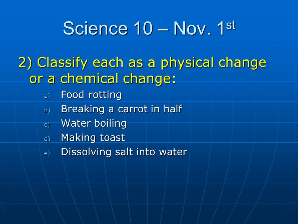 Science 10 – Nov. 1 st 2) Classify each as a physical change or a chemical change: a) Food rotting b) Breaking a carrot in half c) Water boiling d) Ma