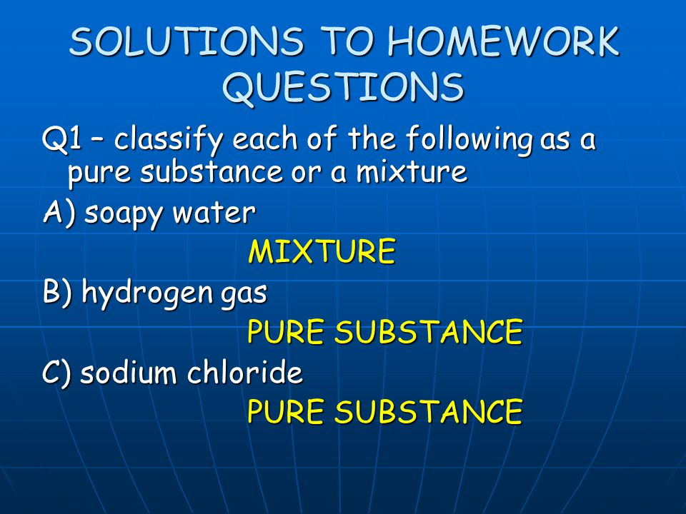 SOLUTIONS TO HOMEWORK QUESTIONS Q1 – classify each of the following as a pure substance or a mixture A) soapy water MIXTURE B) hydrogen gas PURE SUBST