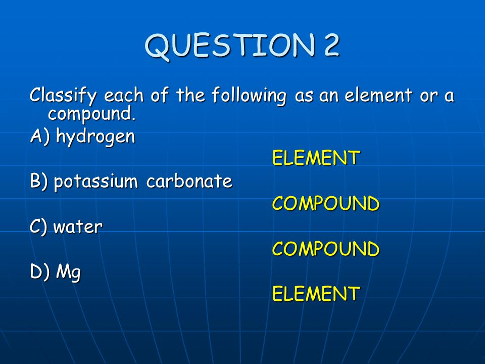 QUESTION 2 Classify each of the following as an element or a compound. A) hydrogen ELEMENT B) potassium carbonate COMPOUND C) water COMPOUND D) Mg ELE