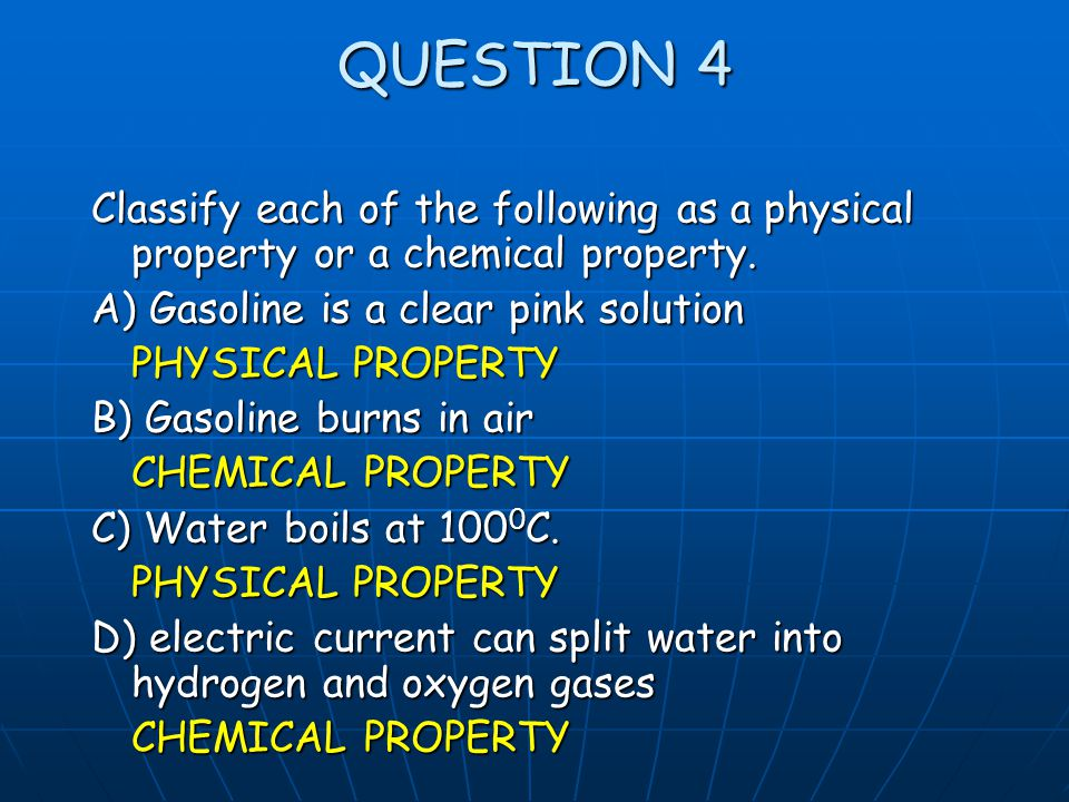 QUESTION 4 Classify each of the following as a physical property or a chemical property. A) Gasoline is a clear pink solution PHYSICAL PROPERTY B) Gas