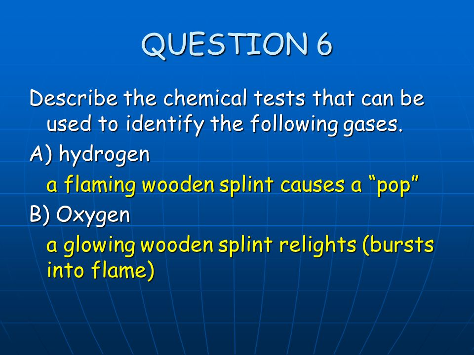 """QUESTION 6 Describe the chemical tests that can be used to identify the following gases. A) hydrogen a flaming wooden splint causes a """"pop"""" B) Oxygen"""