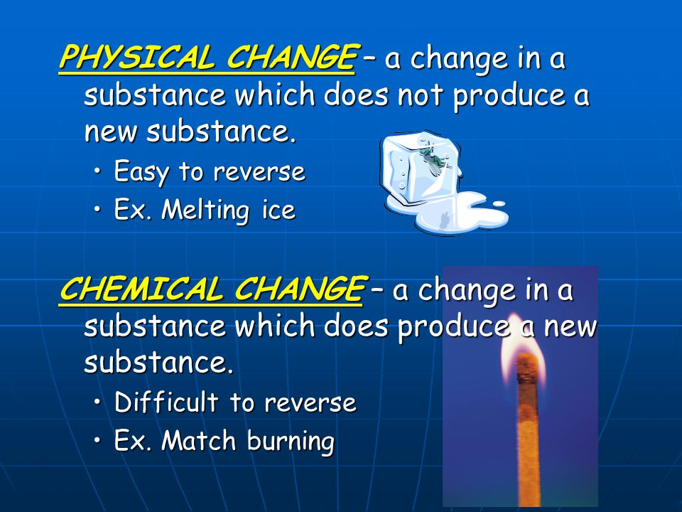 PHYSICAL CHANGE – a change in a substance which does not produce a new substance. Easy to reverseEasy to reverse Ex. Melting iceEx. Melting ice CHEMIC