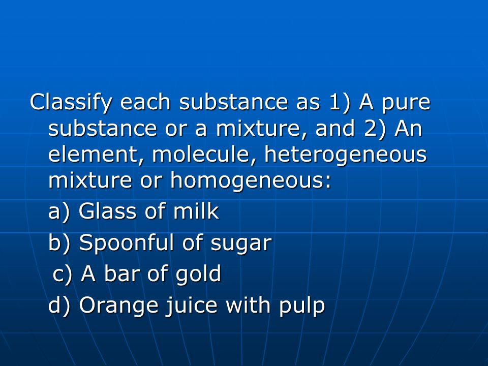 Classify each substance as 1) A pure substance or a mixture, and 2) An element, molecule, heterogeneous mixture or homogeneous: a) Glass of milk b) Sp