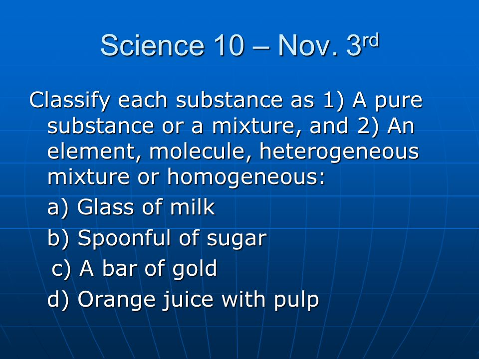 Science 10 – Nov. 3 rd Classify each substance as 1) A pure substance or a mixture, and 2) An element, molecule, heterogeneous mixture or homogeneous: