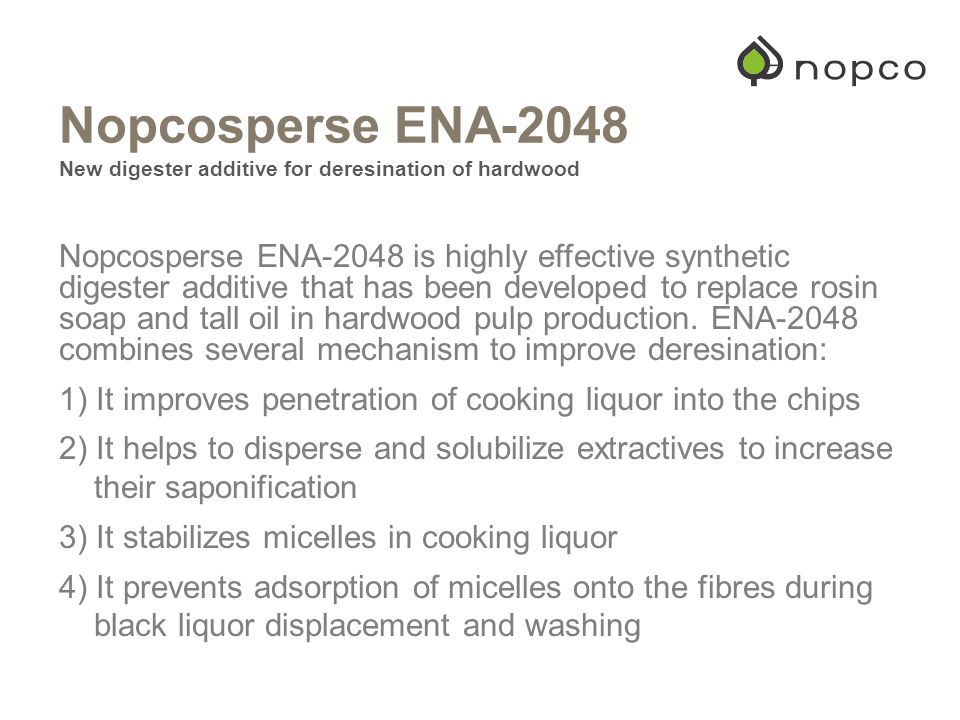 Nopcosperse ENA-2048 New digester additive for deresination of hardwood Nopcosperse ENA-2048 is highly effective synthetic digester additive that has been developed to replace rosin soap and tall oil in hardwood pulp production.
