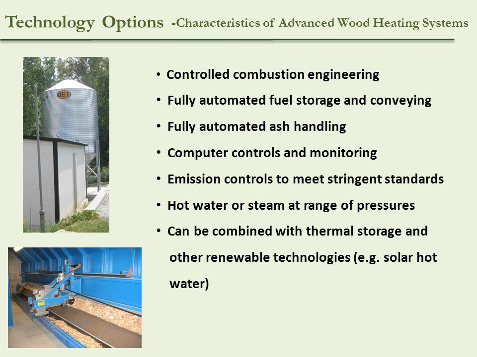 -Characteristics of Advanced Wood Heating Systems Controlled combustion engineering Fully automated fuel storage and conveying Fully automated ash handling Computer controls and monitoring Emission controls to meet stringent standards Hot water or steam at range of pressures Can be combined with thermal storage and other renewable technologies (e.g.