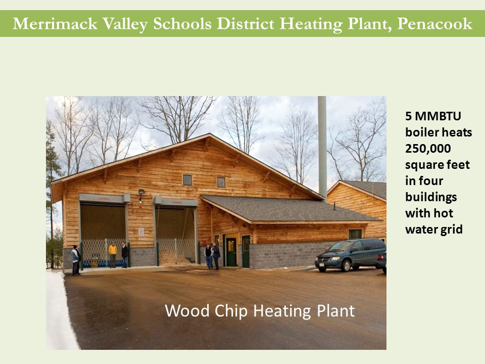 Merrimack Valley Schools District Heating Plant, Penacook 5 MMBTU boiler heats 250,000 square feet in four buildings with hot water grid Wood Chip Heating Plant