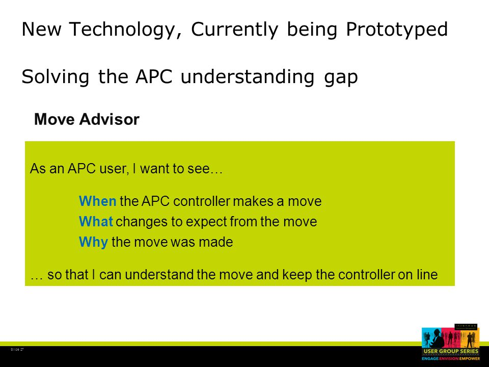 Slide 28 Move Advisor User Stories Slid e 28 Plant and Operations Managers I want information on the economic impact (KPI) of APC operations APC Engineer I want to know if an unusual APC controller move has taken place or is about to take place, to confirm that the controller is operating correctly Process Operator and Engineer I want to know what, when and why an APC Controller move has taken place or is about to take place