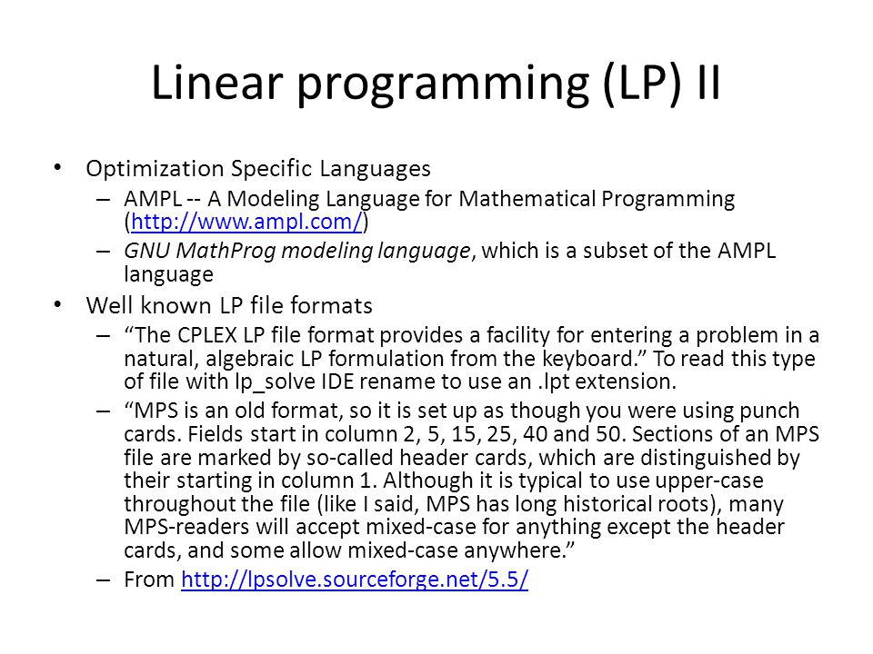 Linear programming (LP) II Optimization Specific Languages – AMPL -- A Modeling Language for Mathematical Programming (http://www.ampl.com/)http://www.ampl.com/ – GNU MathProg modeling language, which is a subset of the AMPL language Well known LP file formats – The CPLEX LP file format provides a facility for entering a problem in a natural, algebraic LP formulation from the keyboard. To read this type of file with lp_solve IDE rename to use an.lpt extension.