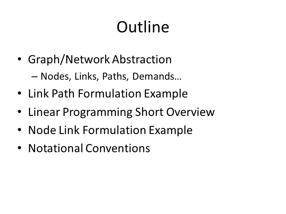 Outline Graph/Network Abstraction – Nodes, Links, Paths, Demands… Link Path Formulation Example Linear Programming Short Overview Node Link Formulation Example Notational Conventions