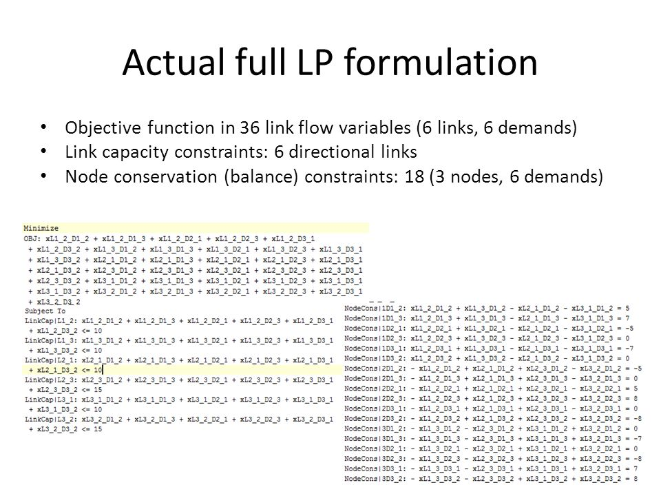 Actual full LP formulation Objective function in 36 link flow variables (6 links, 6 demands) Link capacity constraints: 6 directional links Node conservation (balance) constraints: 18 (3 nodes, 6 demands)