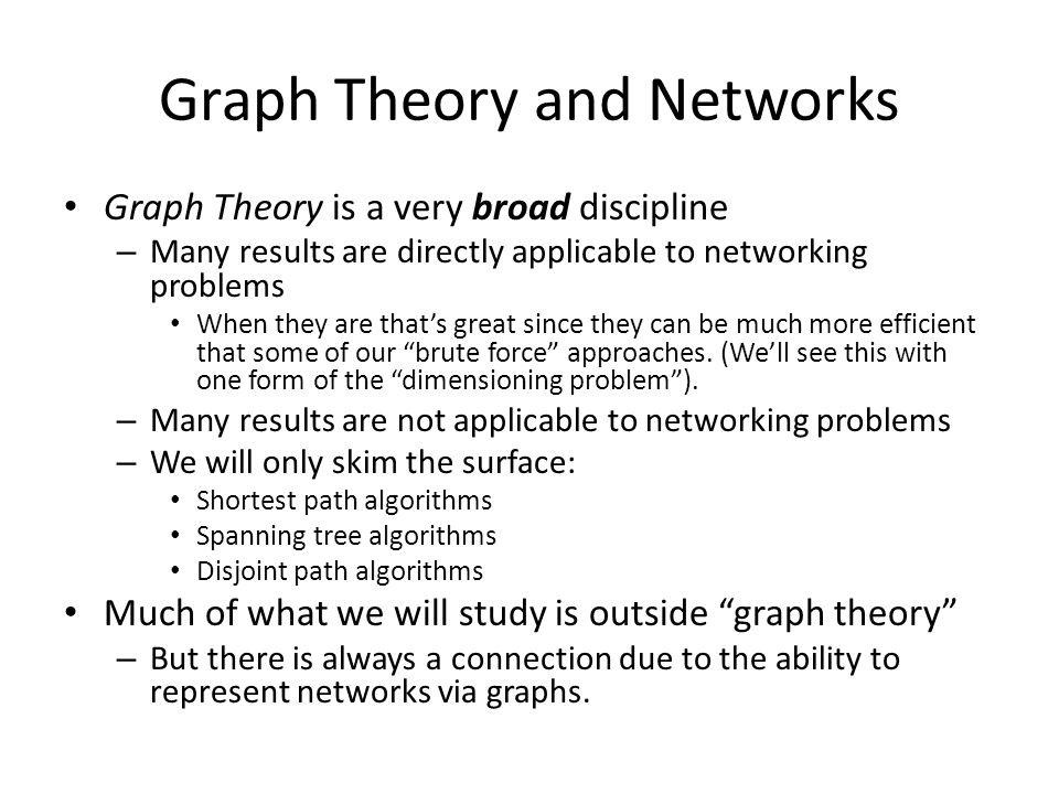 Graph Theory and Networks Graph Theory is a very broad discipline – Many results are directly applicable to networking problems When they are that's great since they can be much more efficient that some of our brute force approaches.