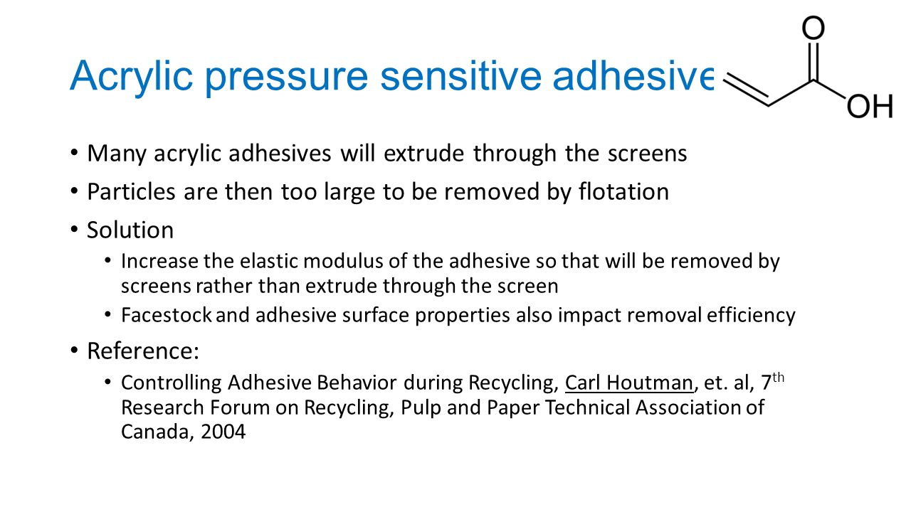 Acrylic pressure sensitive adhesives Many acrylic adhesives will extrude through the screens Particles are then too large to be removed by flotation Solution Increase the elastic modulus of the adhesive so that will be removed by screens rather than extrude through the screen Facestock and adhesive surface properties also impact removal efficiency Reference: Controlling Adhesive Behavior during Recycling, Carl Houtman, et.