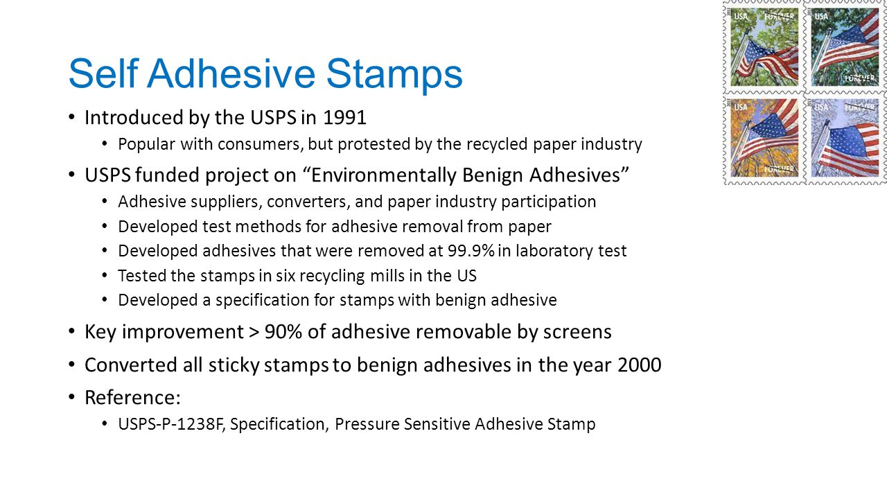 Self Adhesive Stamps Introduced by the USPS in 1991 Popular with consumers, but protested by the recycled paper industry USPS funded project on Environmentally Benign Adhesives Adhesive suppliers, converters, and paper industry participation Developed test methods for adhesive removal from paper Developed adhesives that were removed at 99.9% in laboratory test Tested the stamps in six recycling mills in the US Developed a specification for stamps with benign adhesive Key improvement > 90% of adhesive removable by screens Converted all sticky stamps to benign adhesives in the year 2000 Reference: USPS-P-1238F, Specification, Pressure Sensitive Adhesive Stamp