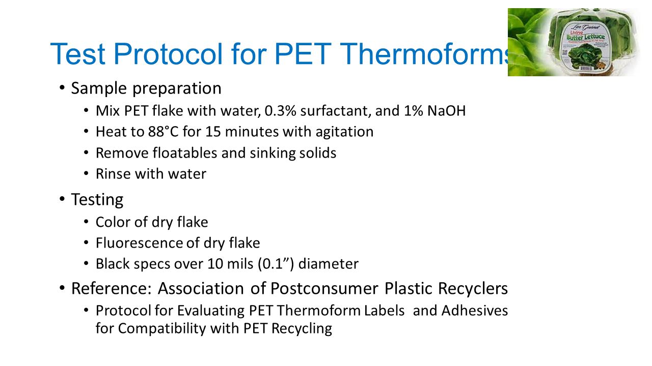 Test Protocol for PET Thermoforms Sample preparation Mix PET flake with water, 0.3% surfactant, and 1% NaOH Heat to 88°C for 15 minutes with agitation Remove floatables and sinking solids Rinse with water Testing Color of dry flake Fluorescence of dry flake Black specs over 10 mils (0.1 ) diameter Reference: Association of Postconsumer Plastic Recyclers Protocol for Evaluating PET Thermoform Labels and Adhesives for Compatibility with PET Recycling