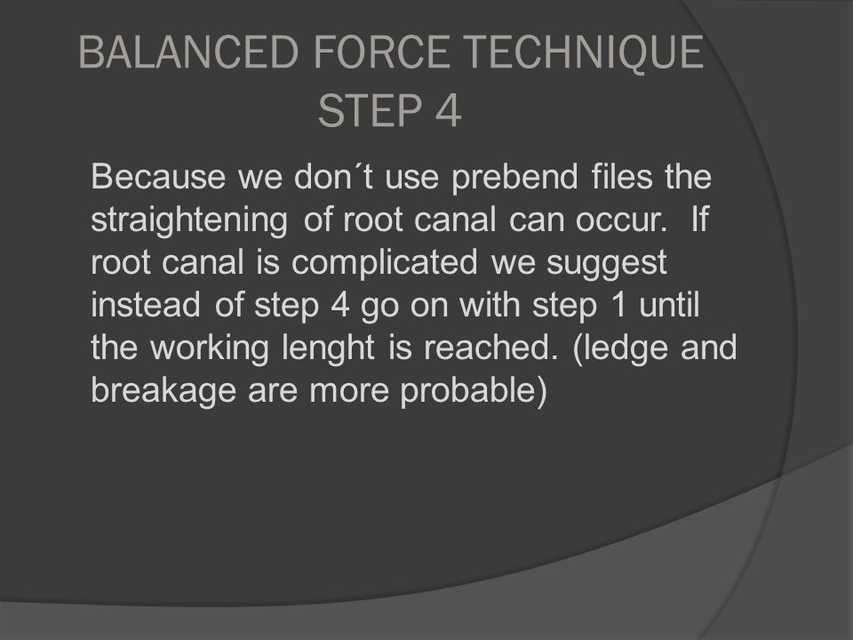 BALANCED FORCE TECHNIQUE STEP 4 Because we don´t use prebend files the straightening of root canal can occur. If root canal is complicated we suggest