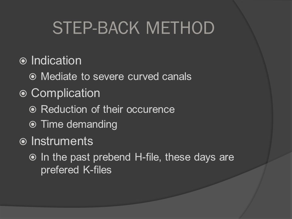 STEP-BACK METHOD  Indication  Mediate to severe curved canals  Complication  Reduction of their occurence  Time demanding  Instruments  In the