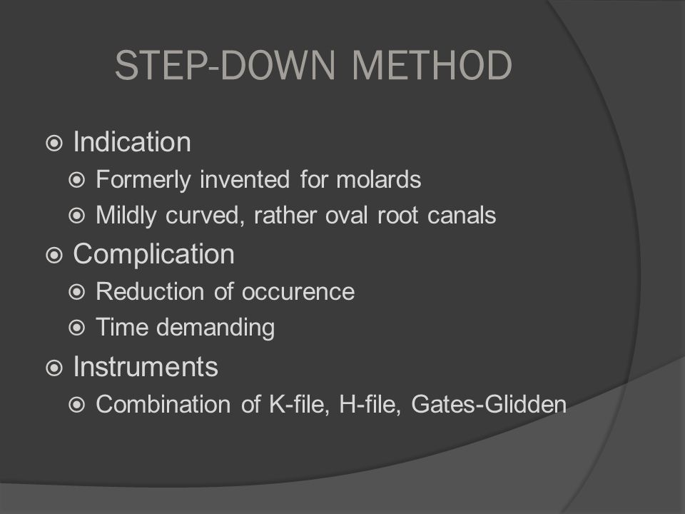 STEP-DOWN METHOD  Indication  Formerly invented for molards  Mildly curved, rather oval root canals  Complication  Reduction of occurence  Time