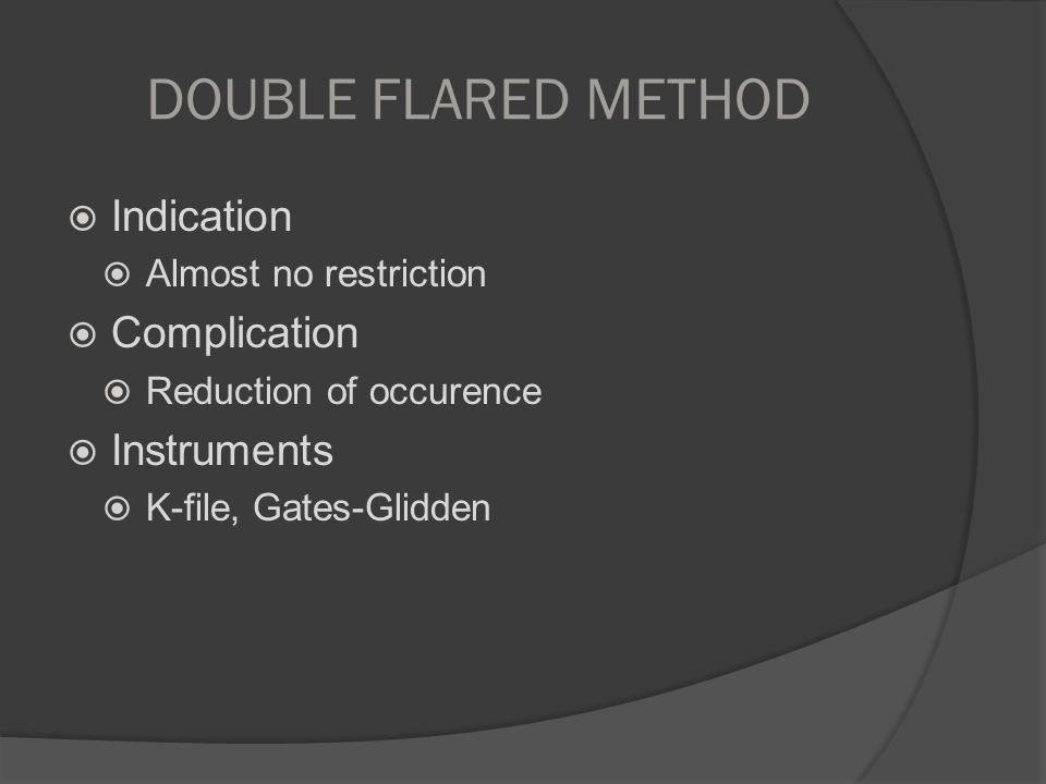 DOUBLE FLARED METHOD  Indication  Almost no restriction  Complication  Reduction of occurence  Instruments  K-file, Gates-Glidden