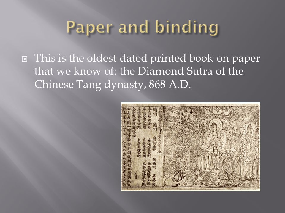  This is the oldest dated printed book on paper that we know of: the Diamond Sutra of the Chinese Tang dynasty, 868 A.D.