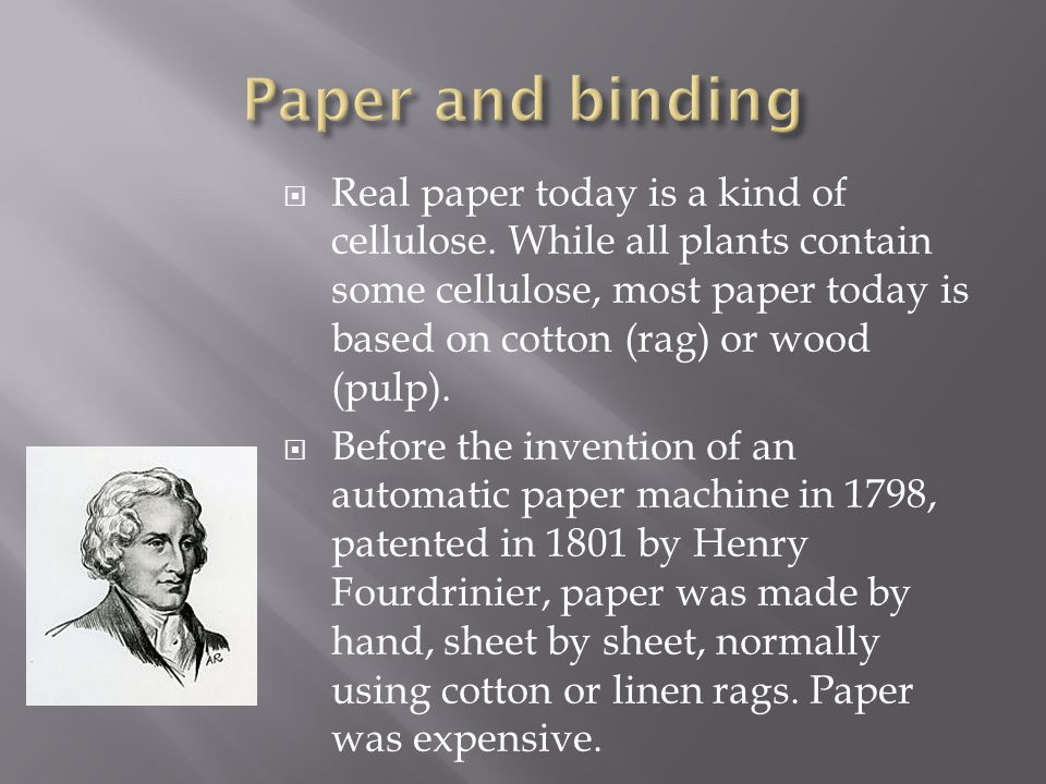  Real paper today is a kind of cellulose. While all plants contain some cellulose, most paper today is based on cotton (rag) or wood (pulp).  Before