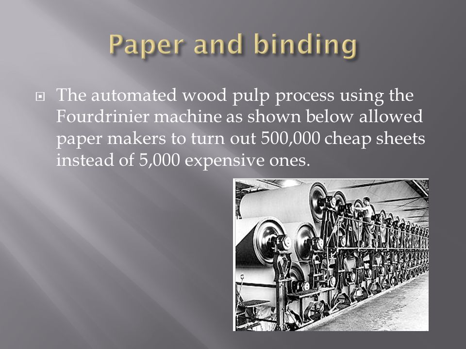  The automated wood pulp process using the Fourdrinier machine as shown below allowed paper makers to turn out 500,000 cheap sheets instead of 5,000