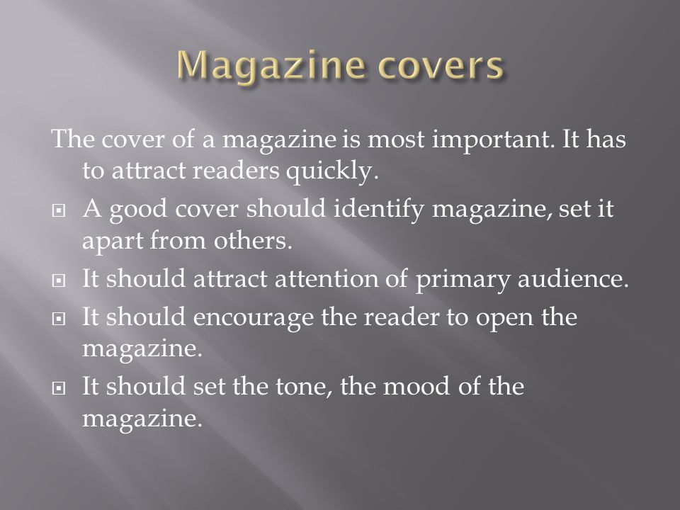The cover of a magazine is most important. It has to attract readers quickly.  A good cover should identify magazine, set it apart from others.  It