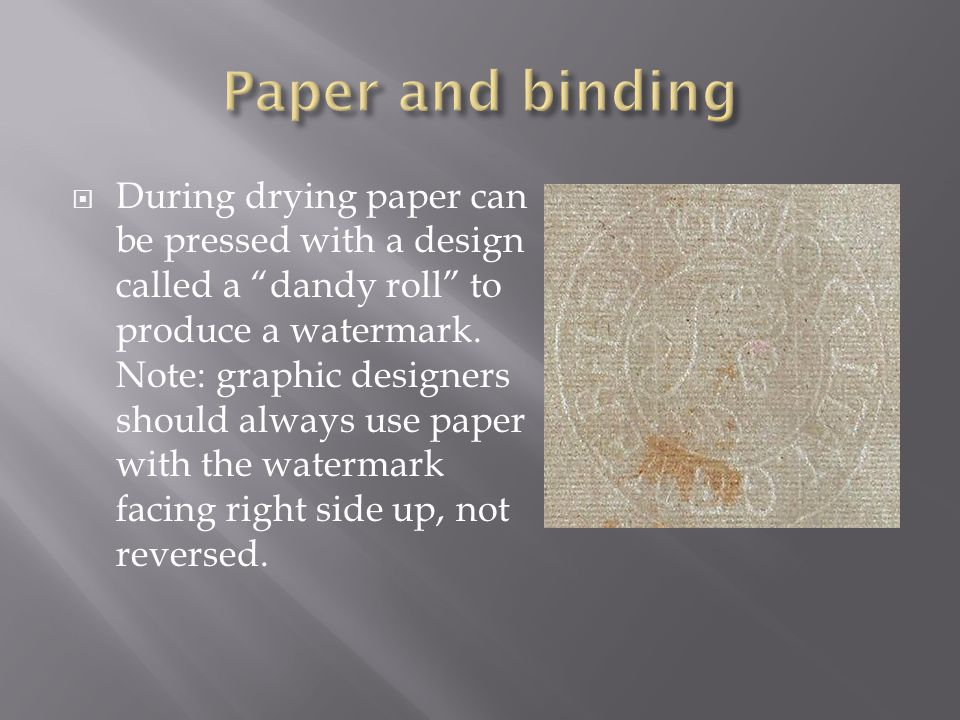  During drying paper can be pressed with a design called a dandy roll to produce a watermark.