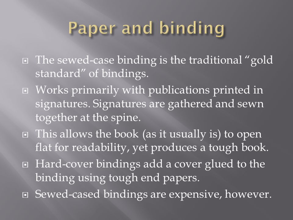 " The sewed-case binding is the traditional ""gold standard"" of bindings.  Works primarily with publications printed in signatures. Signatures are gat"