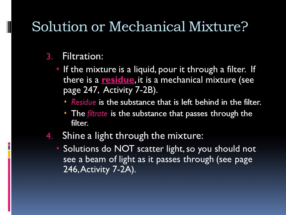 Solution or Mechanical Mixture? 3. Filtration:  If the mixture is a liquid, pour it through a filter. If there is a residue, it is a mechanical mixtu
