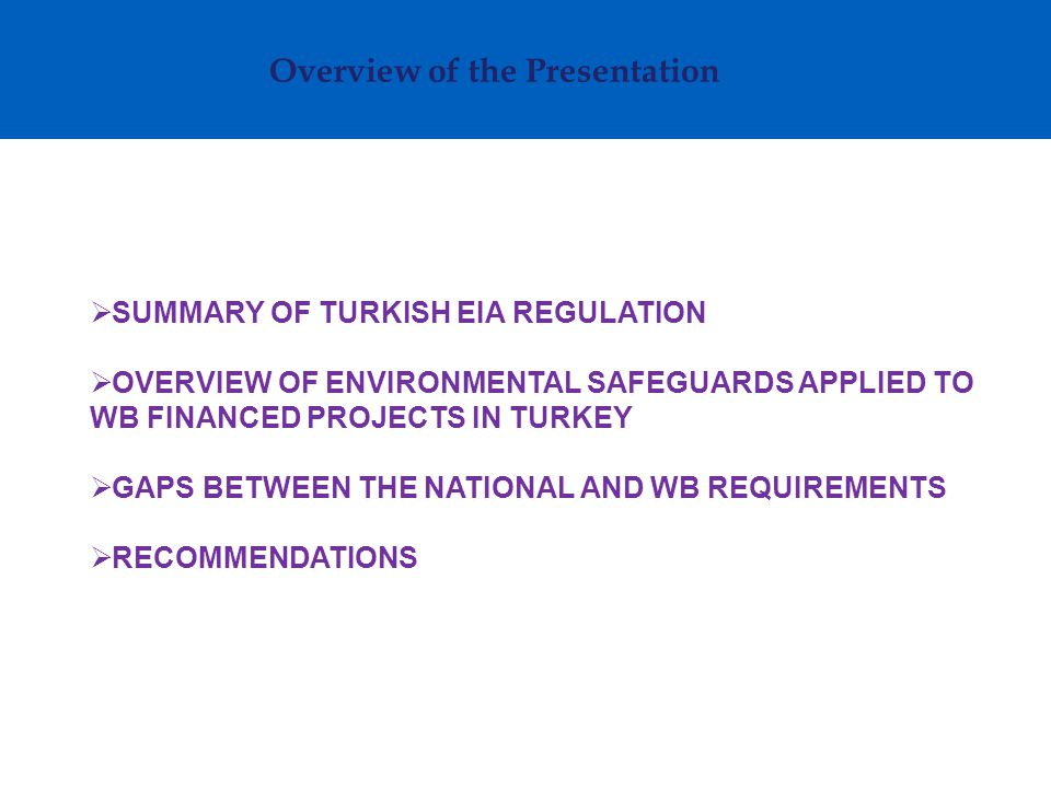 Overview of the Presentation  SUMMARY OF TURKISH EIA REGULATION  OVERVIEW OF ENVIRONMENTAL SAFEGUARDS APPLIED TO WB FINANCED PROJECTS IN TURKEY  GAPS BETWEEN THE NATIONAL AND WB REQUIREMENTS  RECOMMENDATIONS
