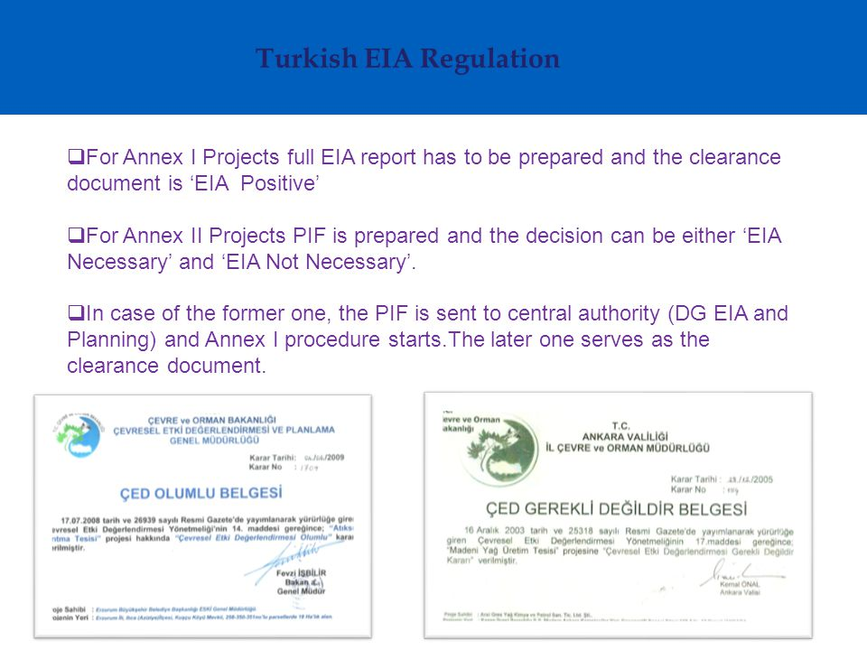 Turkish EIA Regulation  For Annex I Projects full EIA report has to be prepared and the clearance document is 'EIA Positive'  For Annex II Projects