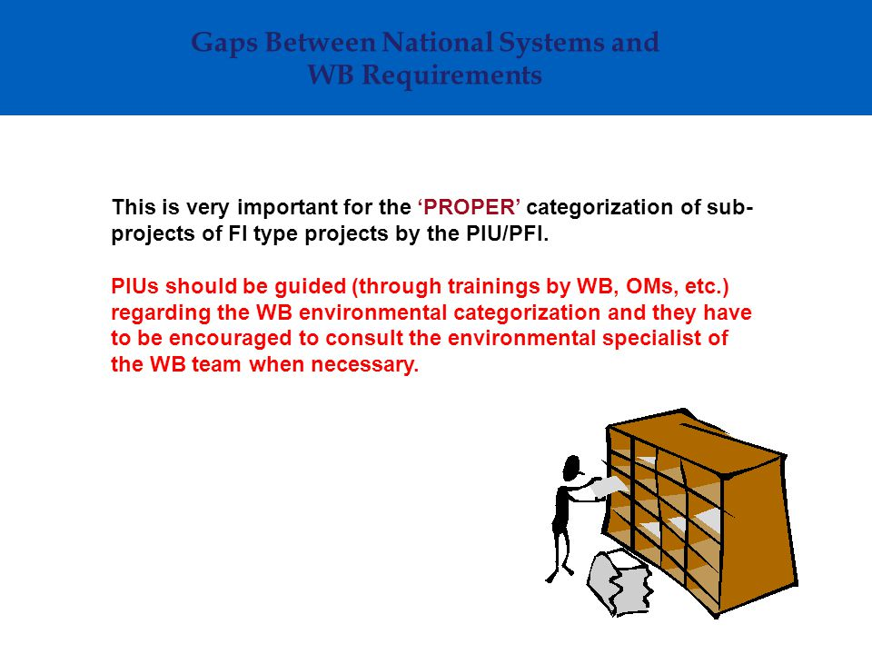 Gaps Between National Systems and WB Requirements This is very important for the 'PROPER' categorization of sub- projects of FI type projects by the P