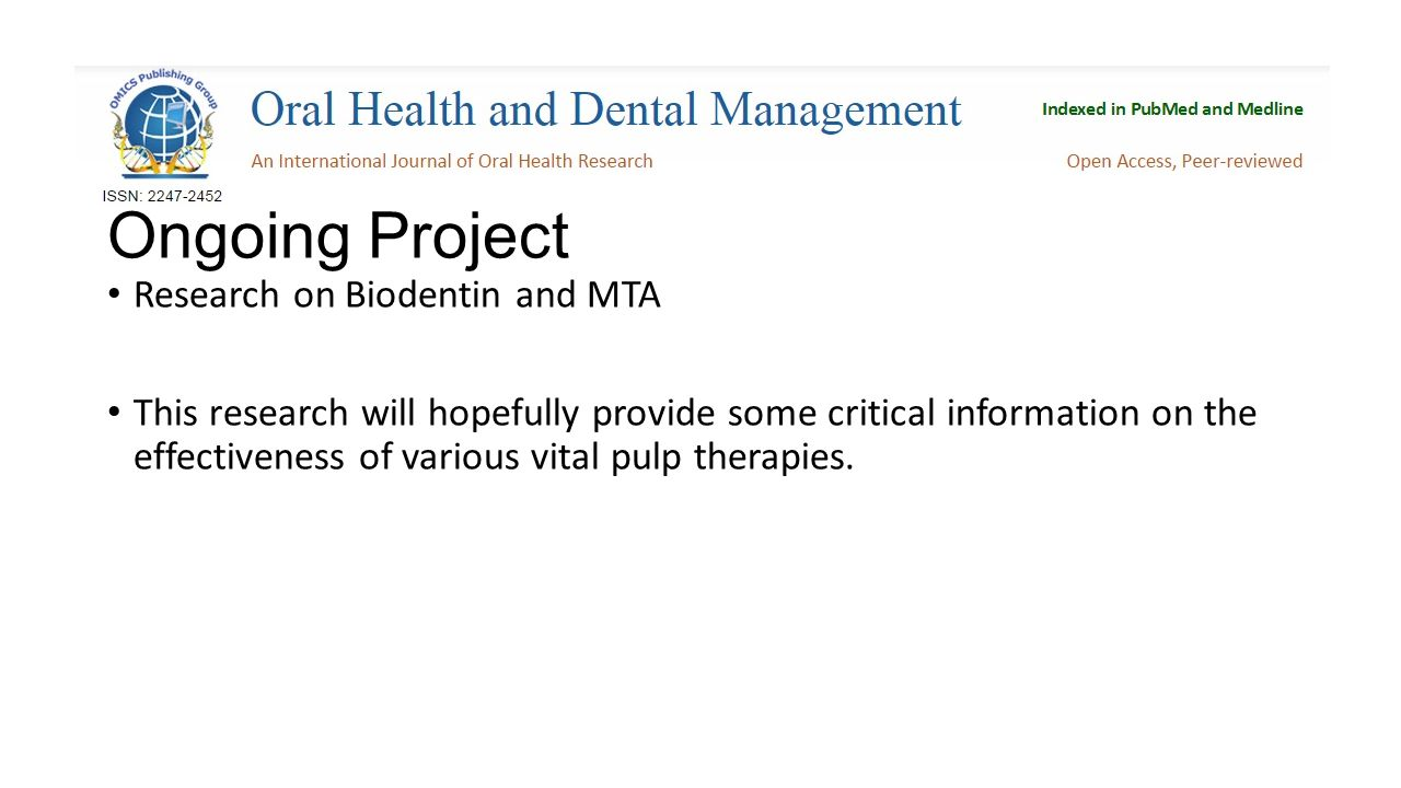 Ongoing Project Research on Biodentin and MTA This research will hopefully provide some critical information on the effectiveness of various vital pulp therapies.