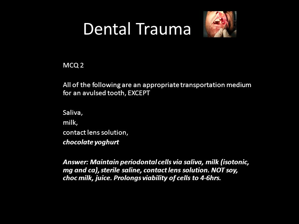 Dental Trauma MCQ 2 All of the following are an appropriate transportation medium for an avulsed tooth, EXCEPT Saliva, milk, contact lens solution, chocolate yoghurt Answer: Maintain periodontal cells via saliva, milk (isotonic, mg and ca), sterile saline, contact lens solution.