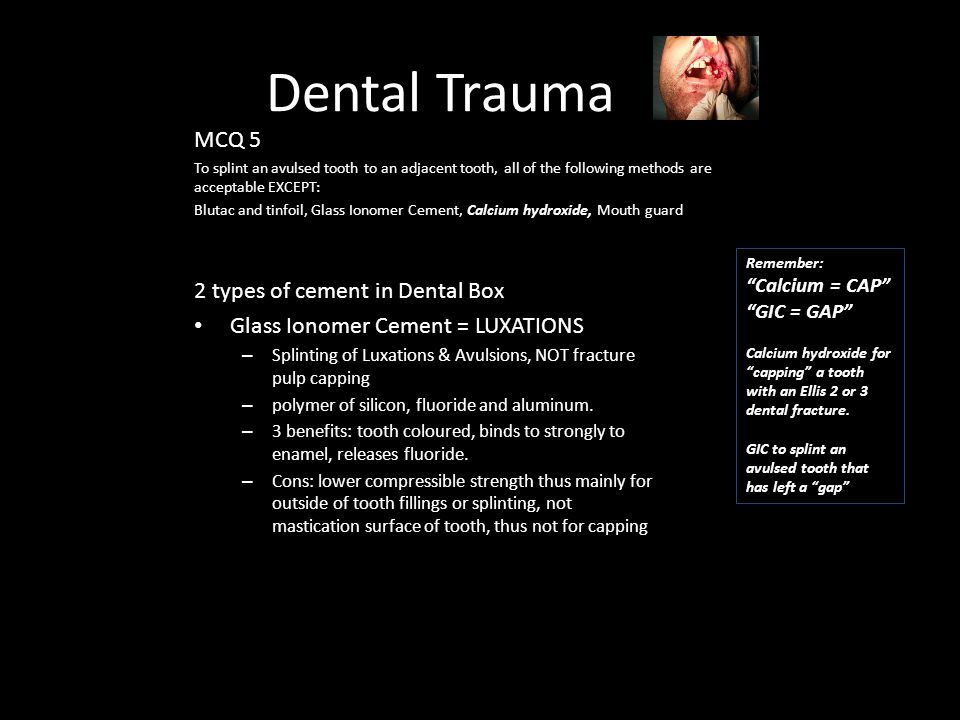 Dental Trauma MCQ 5 To splint an avulsed tooth to an adjacent tooth, all of the following methods are acceptable EXCEPT: Blutac and tinfoil, Glass Ionomer Cement, Calcium hydroxide, Mouth guard 2 types of cement in Dental Box Glass Ionomer Cement = LUXATIONS – Splinting of Luxations & Avulsions, NOT fracture pulp capping – polymer of silicon, fluoride and aluminum.