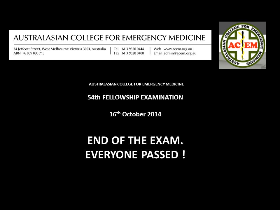 AUSTRALASIAN COLLEGE FOR EMERGENCY MEDICINE 54th FELLOWSHIP EXAMINATION 16 th October 2014 END OF THE EXAM.
