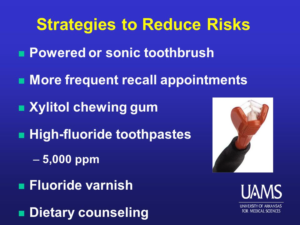 Strategies to Reduce Risks n Powered or sonic toothbrush n More frequent recall appointments n Xylitol chewing gum n High-fluoride toothpastes –5,000 ppm n Fluoride varnish n Dietary counseling
