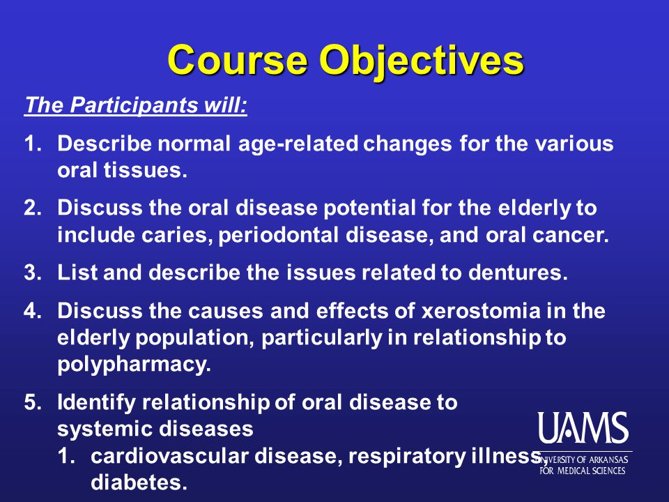 Course Objectives Course Objectives The Participants will: 1.Describe normal age-related changes for the various oral tissues.
