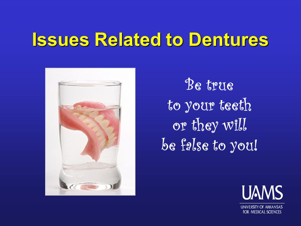 Issues Related to Dentures Be true to your teeth or they will be false to you!