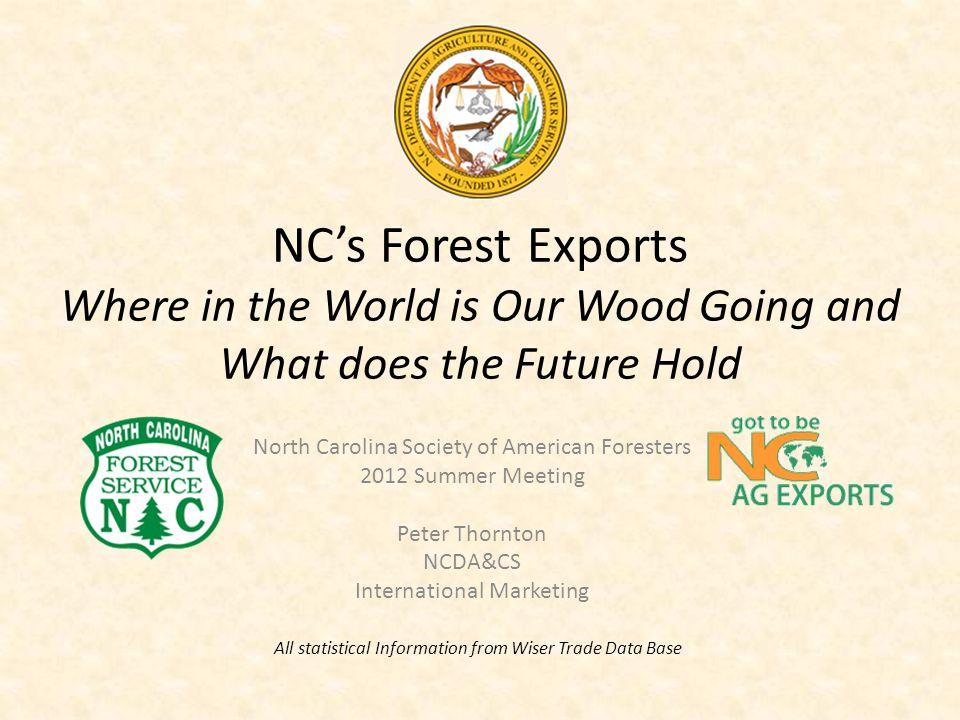 NC's Forest Exports Where in the World is Our Wood Going and What does the Future Hold North Carolina Society of American Foresters 2012 Summer Meeting Peter Thornton NCDA&CS International Marketing All statistical Information from Wiser Trade Data Base
